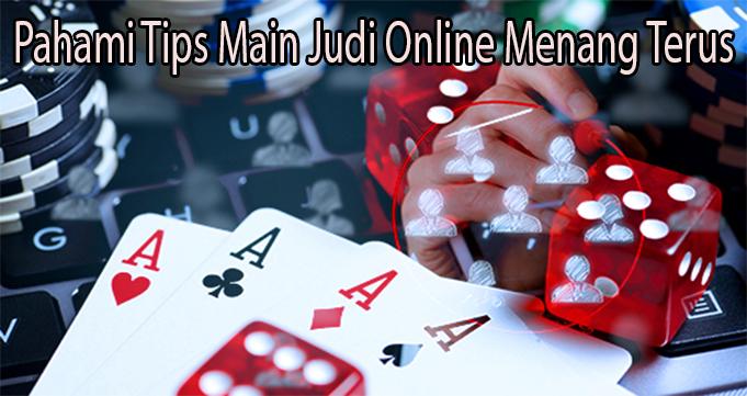 Pahami Tips Main Judi Online Menang Terus