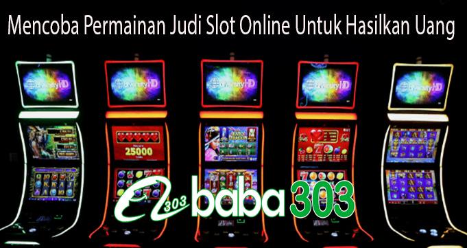 Mencoba Permainan Judi Slot Online Untuk Hasilkan Uang